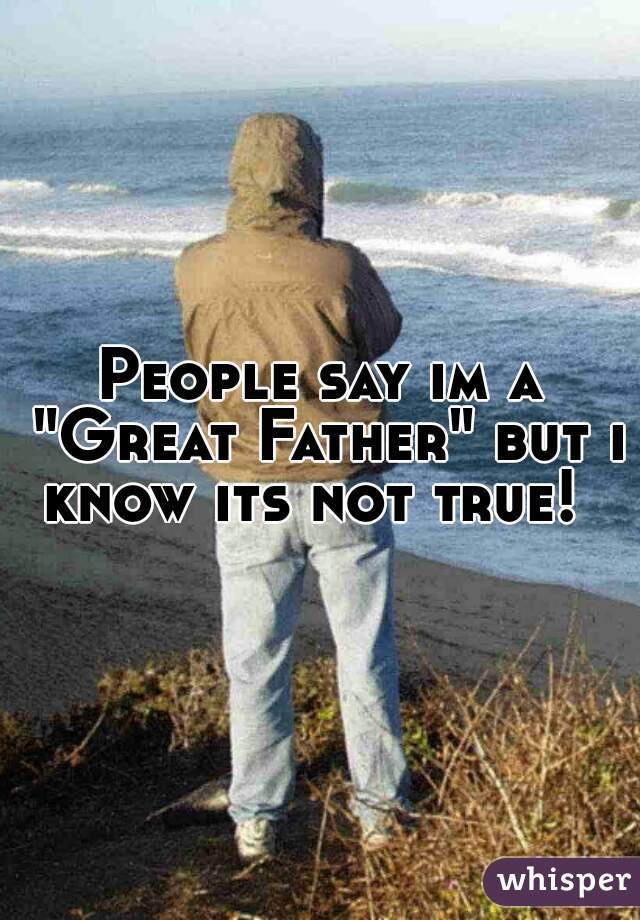 "People say im a ""Great Father"" but i know its not true!"