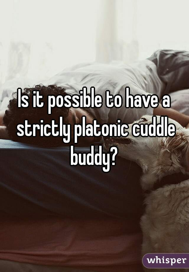 Is it possible to have a strictly platonic cuddle buddy?