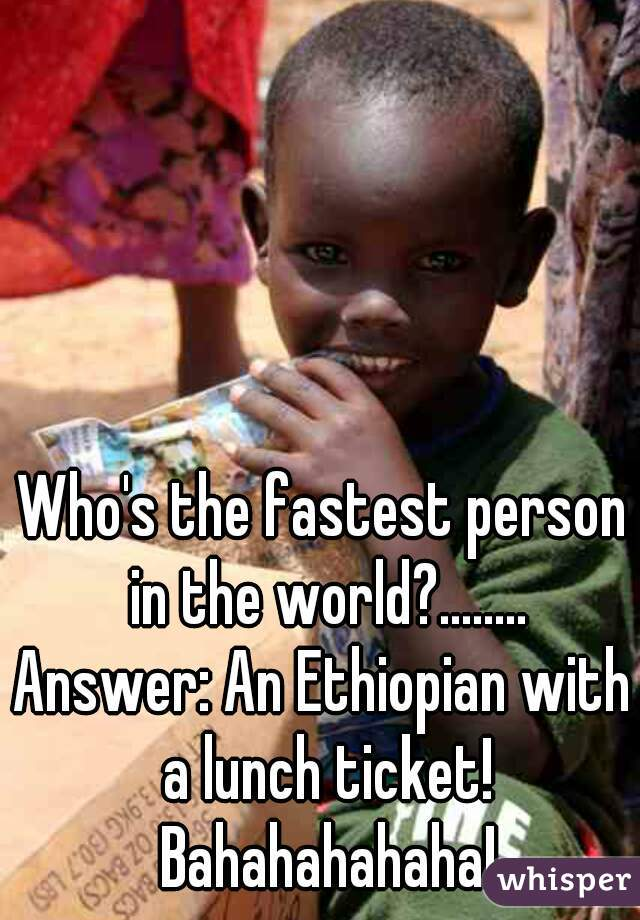 Who's the fastest person in the world?........ Answer: An Ethiopian with a lunch ticket! Bahahahahaha!