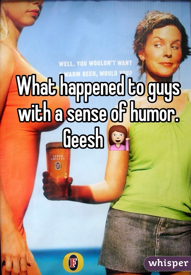 What happened to guys with a sense of humor. Geesh 💁