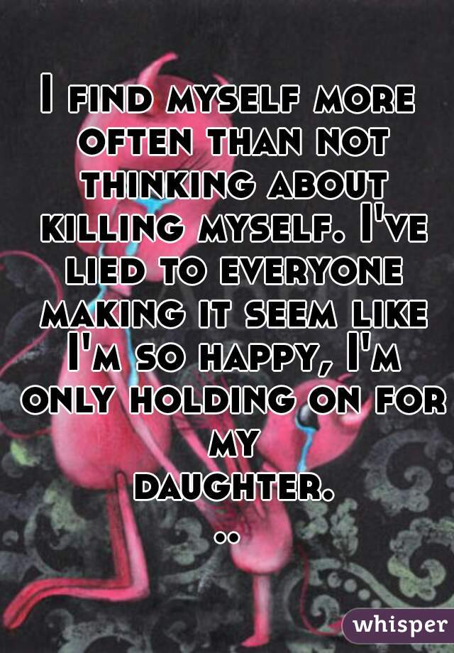 I find myself more often than not thinking about killing myself. I've lied to everyone making it seem like I'm so happy, I'm only holding on for my daughter...