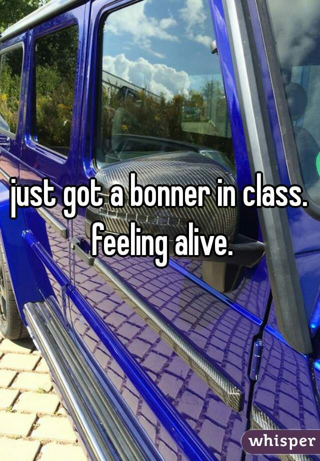 just got a bonner in class. feeling alive.