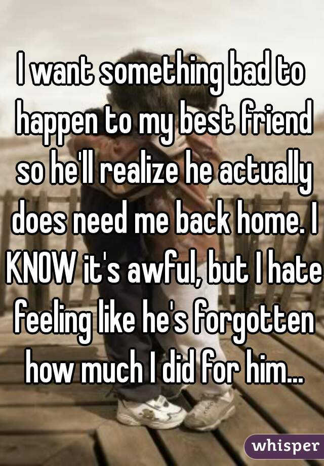 I want something bad to happen to my best friend so he'll realize he actually does need me back home. I KNOW it's awful, but I hate feeling like he's forgotten how much I did for him...