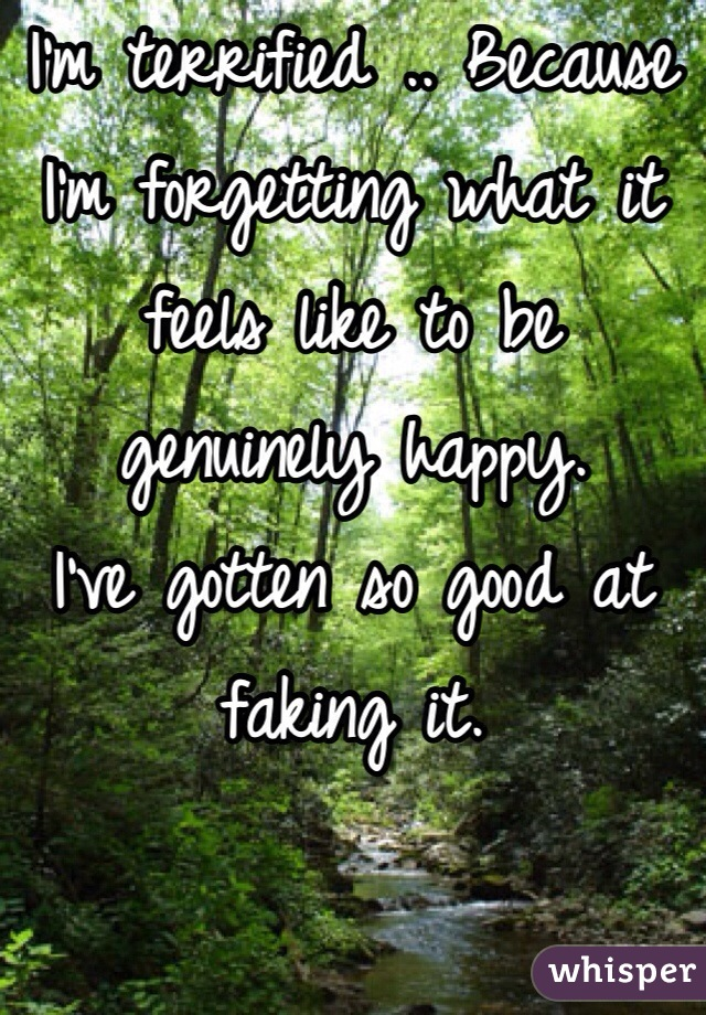 I'm terrified .. Because I'm forgetting what it feels like to be genuinely happy. I've gotten so good at faking it.