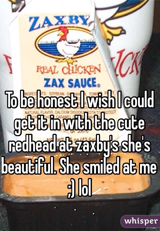 To be honest I wish I could  get it in with the cute redhead at zaxby's she's beautiful. She smiled at me ;) lol