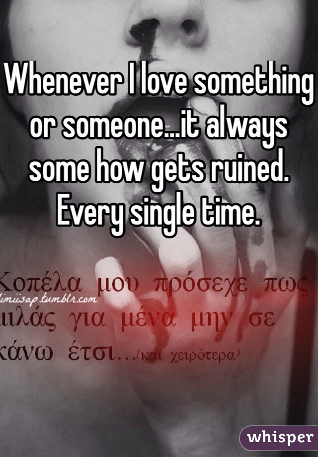Whenever I love something or someone...it always some how gets ruined. Every single time.