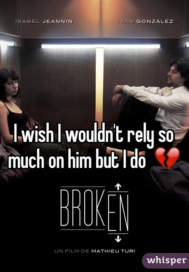 I wish I wouldn't rely so much on him but I do  💔
