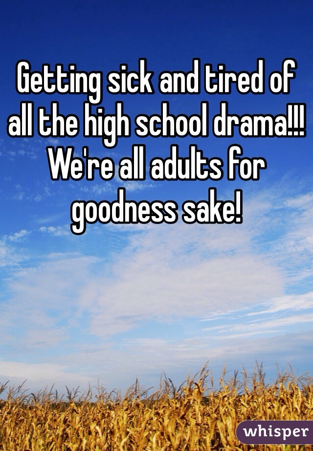 Getting sick and tired of all the high school drama!!! We're all adults for goodness sake!