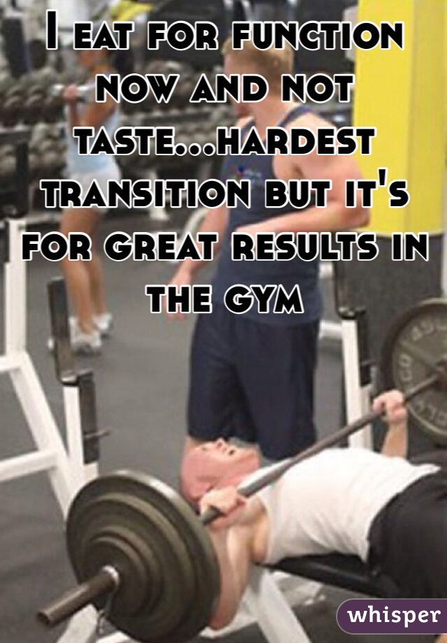 I eat for function now and not taste...hardest transition but it's for great results in the gym