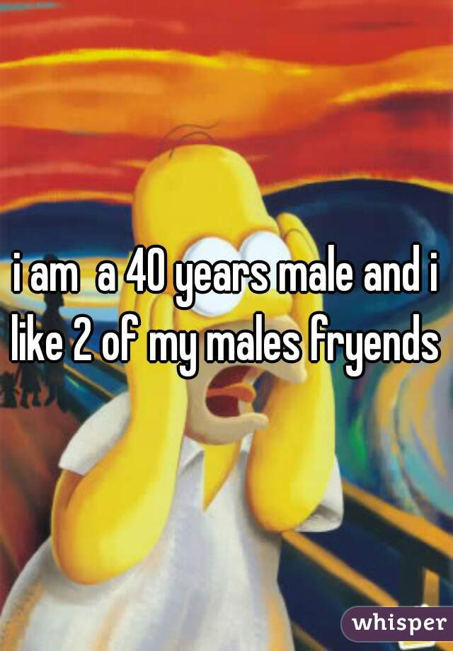 i am  a 40 years male and i like 2 of my males fryends