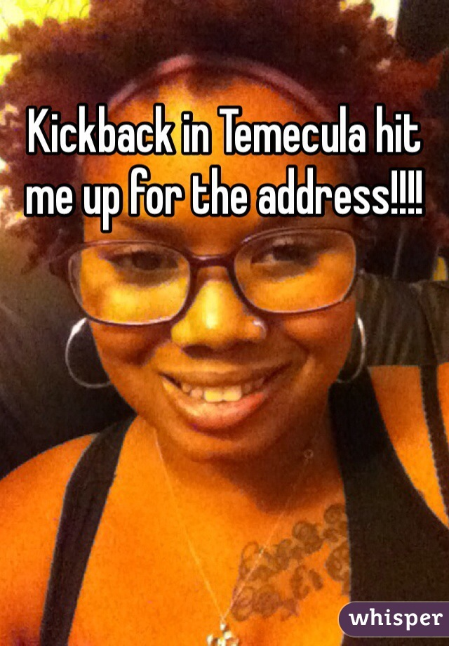 Kickback in Temecula hit me up for the address!!!!