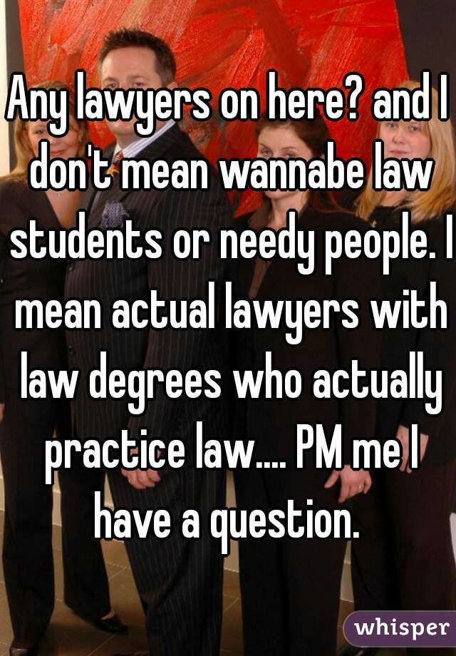 Any lawyers on here? and I don't mean wannabe law students or needy people. I mean actual lawyers with law degrees who actually practice law.... PM me I have a question.