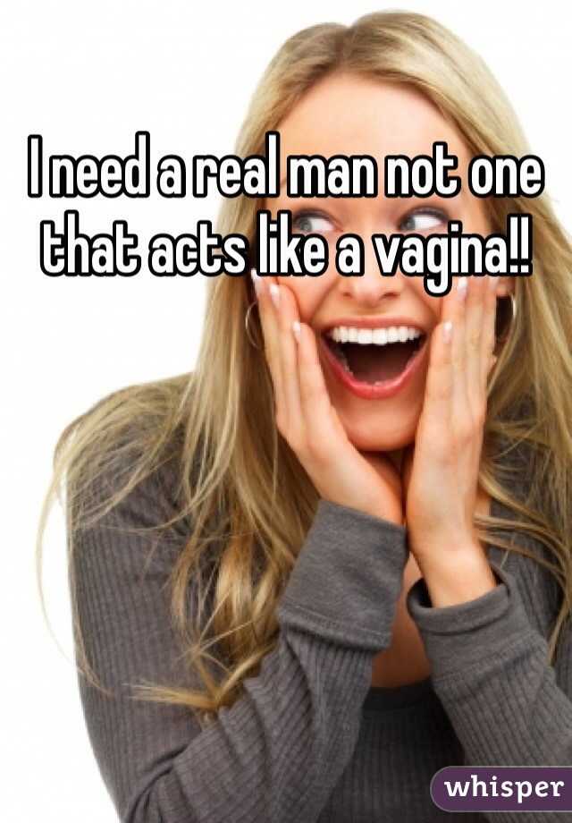 I need a real man not one that acts like a vagina!!