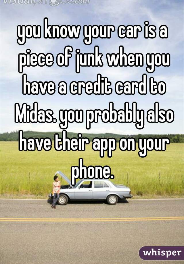 you know your car is a piece of junk when you have a credit card to Midas. you probably also have their app on your phone.