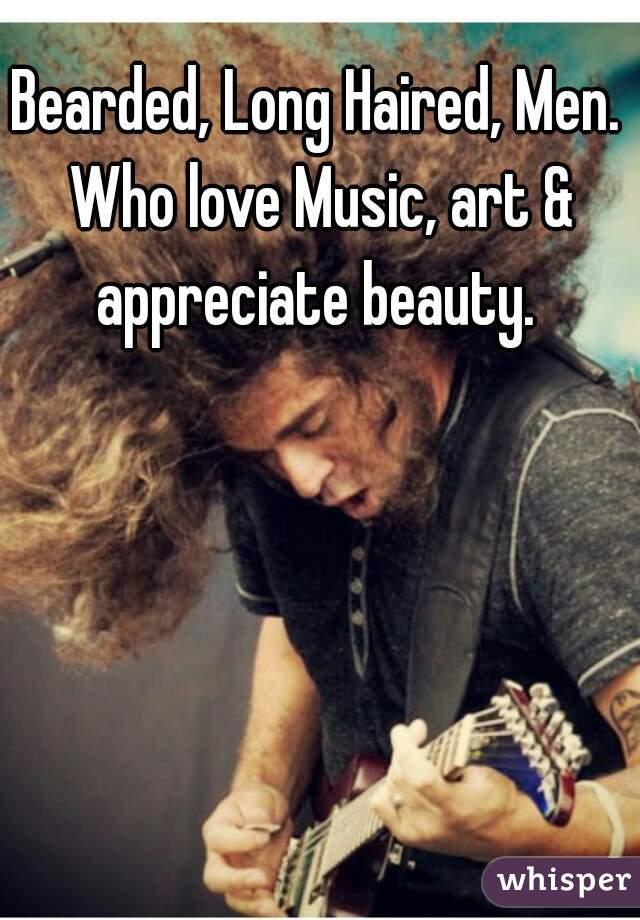 Bearded, Long Haired, Men.  Who love Music, art & appreciate beauty.