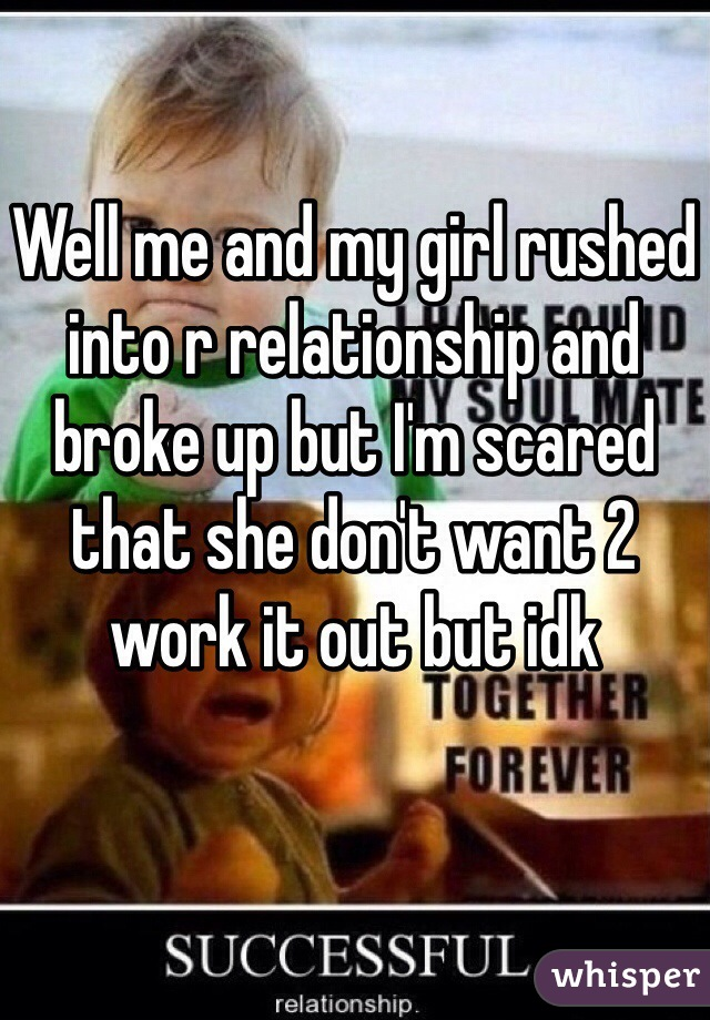 Well me and my girl rushed into r relationship and broke up but I'm scared that she don't want 2 work it out but idk