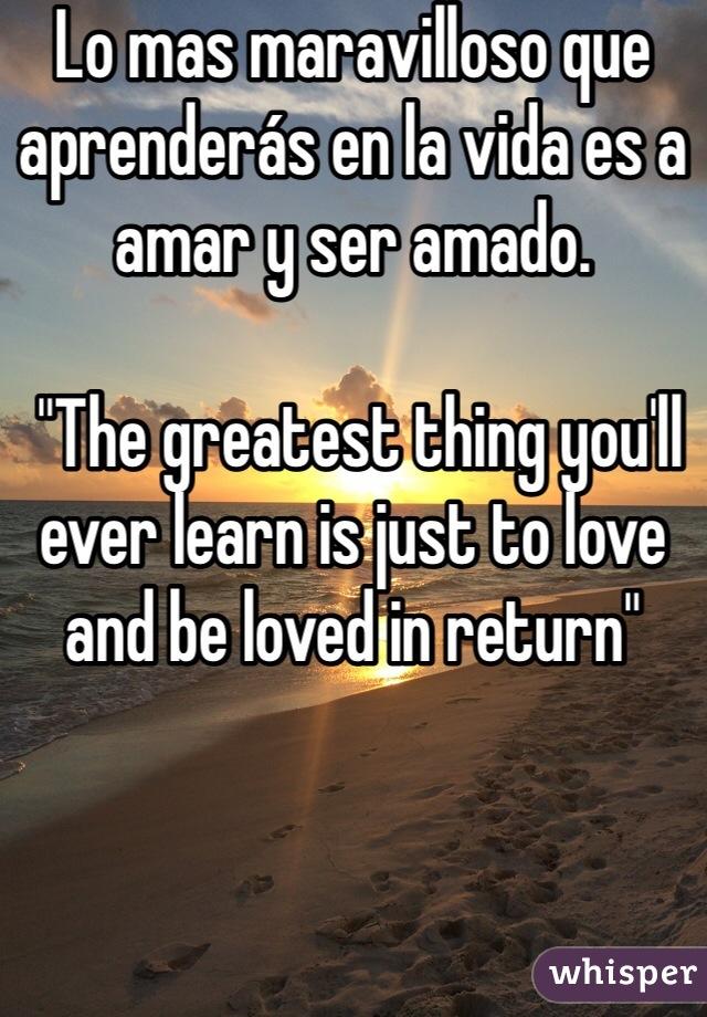 "Lo mas maravilloso que aprenderás en la vida es a amar y ser amado.    ""The greatest thing you'll ever learn is just to love and be loved in return"""