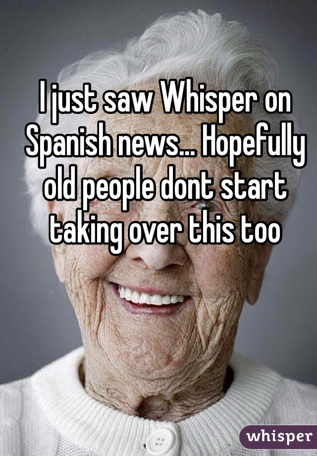 I just saw Whisper on Spanish news... Hopefully old people dont start taking over this too