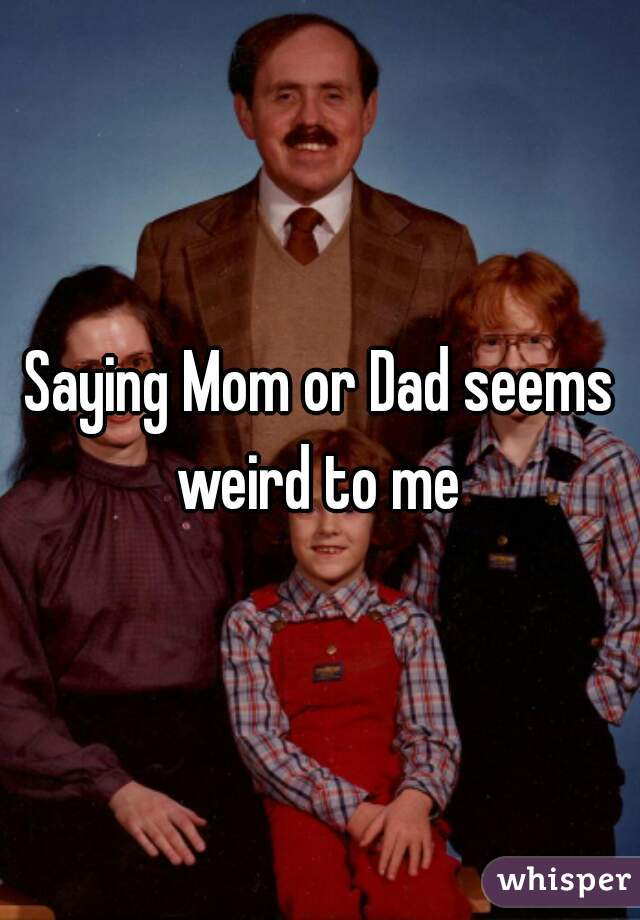 Saying Mom or Dad seems weird to me