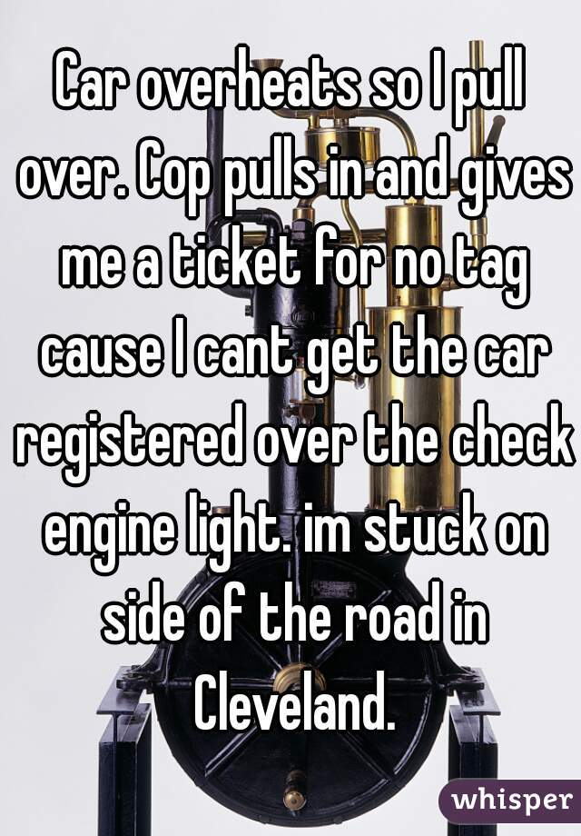 Car overheats so I pull over. Cop pulls in and gives me a ticket for no tag cause I cant get the car registered over the check engine light. im stuck on side of the road in Cleveland.