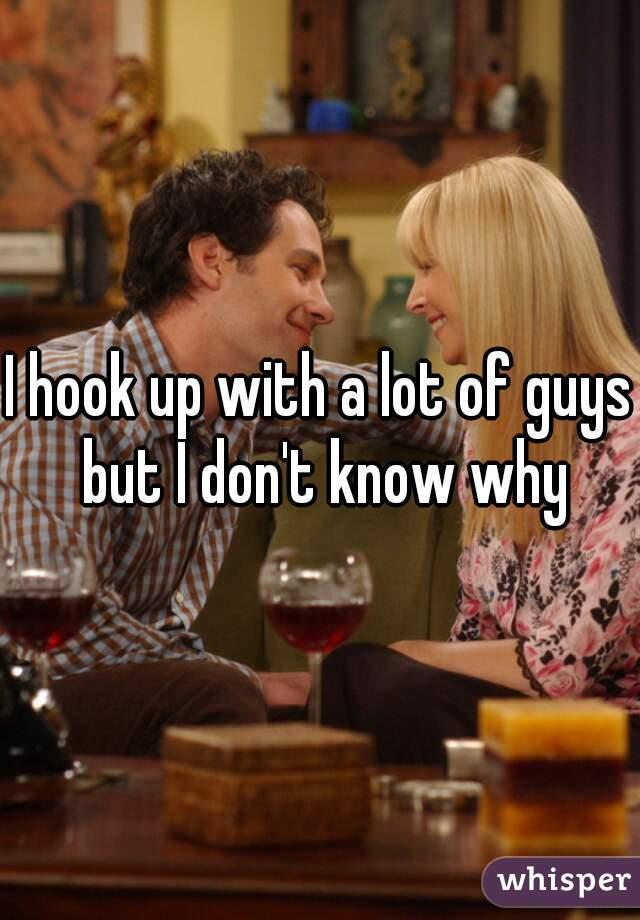 I hook up with a lot of guys but I don't know why