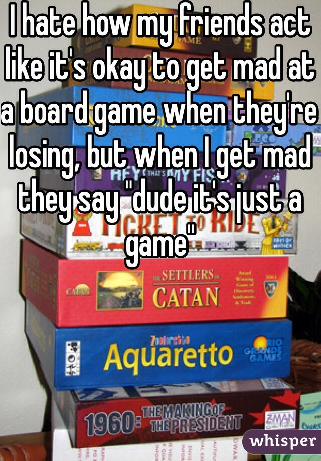 """I hate how my friends act like it's okay to get mad at a board game when they're losing, but when I get mad they say """"dude it's just a game"""""""