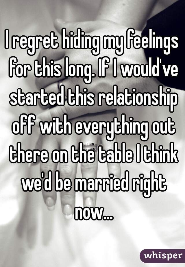 I regret hiding my feelings for this long. If I would've started this relationship off with everything out there on the table I think we'd be married right now...