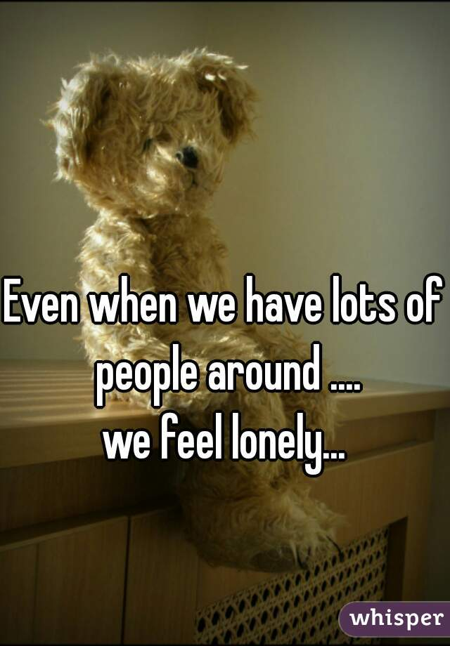 Even when we have lots of people around ....  we feel lonely...