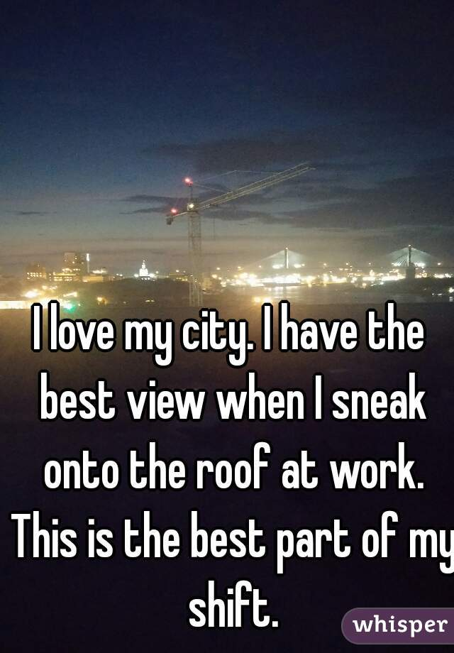 I love my city. I have the best view when I sneak onto the roof at work. This is the best part of my shift.