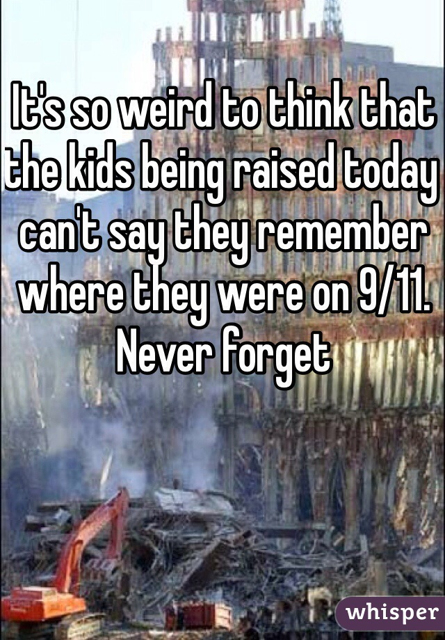 It's so weird to think that the kids being raised today can't say they remember where they were on 9/11. Never forget