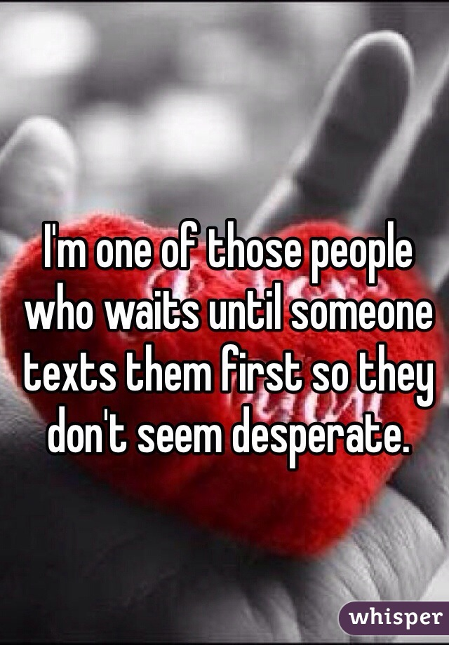 I'm one of those people who waits until someone texts them first so they don't seem desperate.