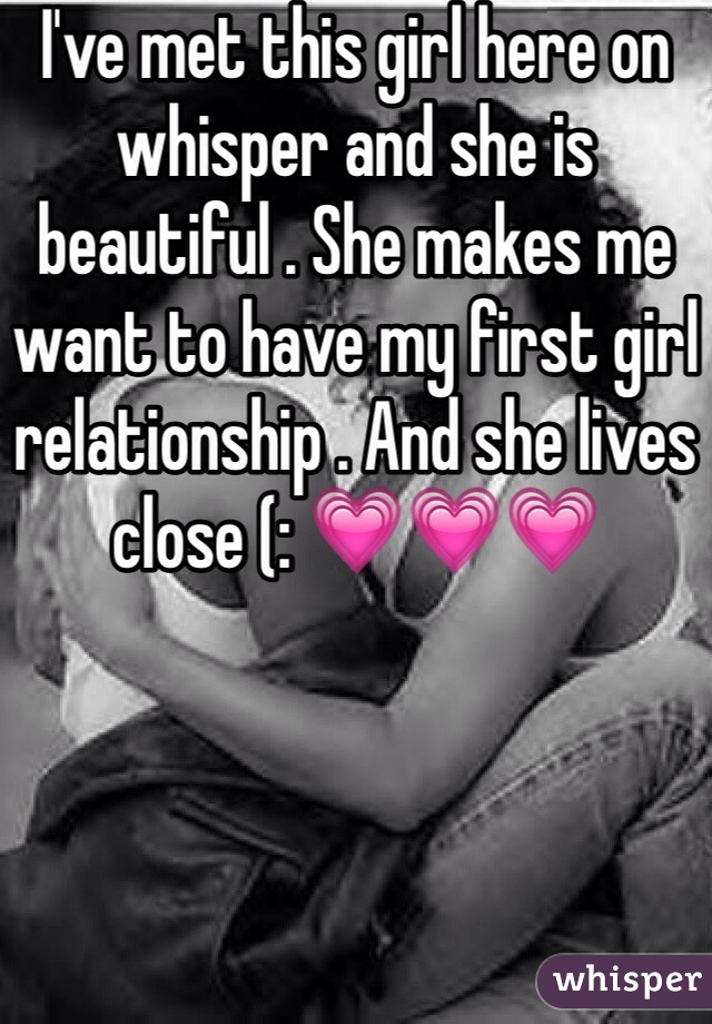 I've met this girl here on whisper and she is beautiful . She makes me want to have my first girl relationship . And she lives close (: 💗💗💗