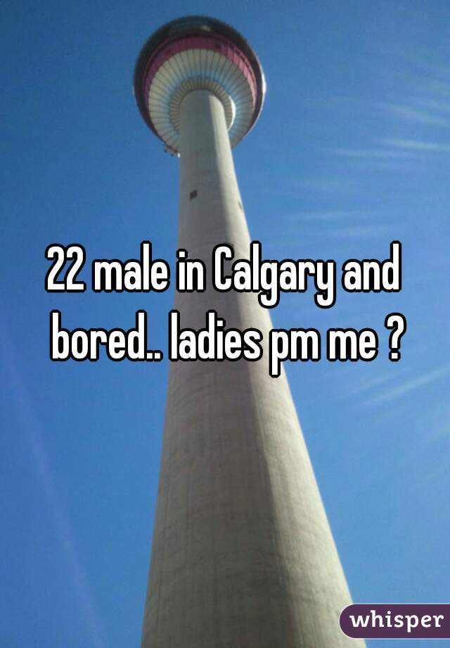 22 male in Calgary and bored.. ladies pm me ?