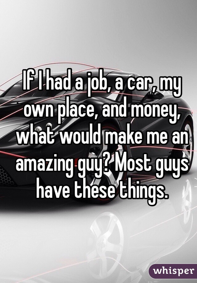 If I had a job, a car, my own place, and money, what would make me an amazing guy? Most guys have these things.