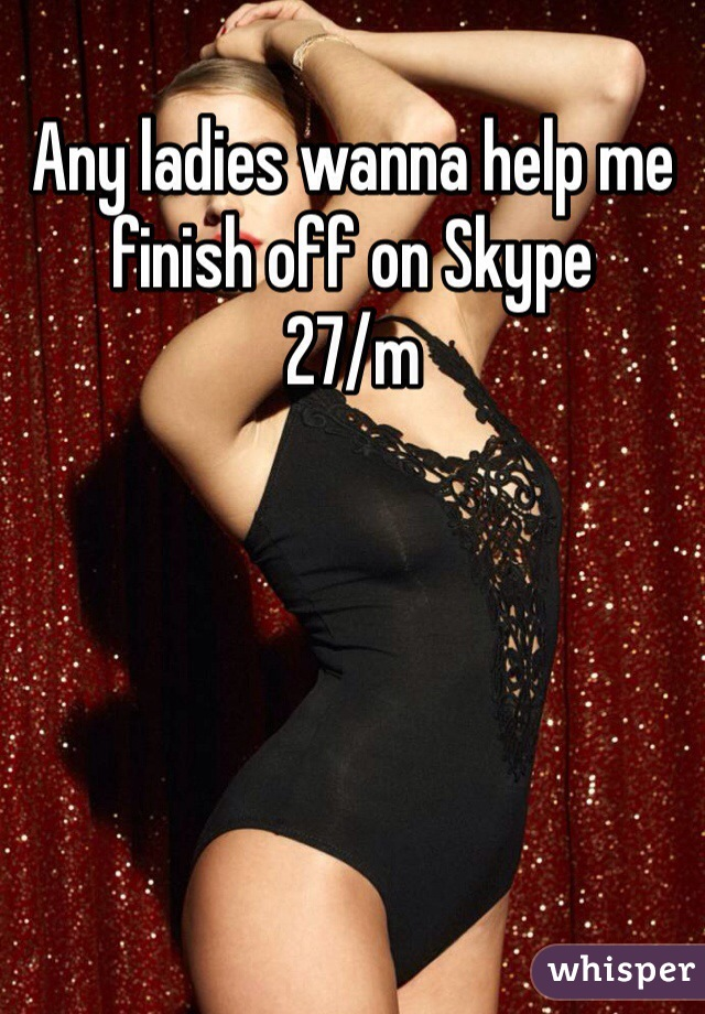 Any ladies wanna help me finish off on Skype   27/m