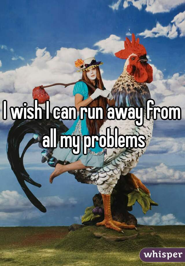 I wish I can run away from all my problems
