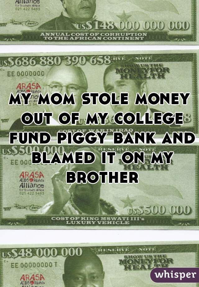 my mom stole money out of my college fund piggy bank and blamed it on my brother