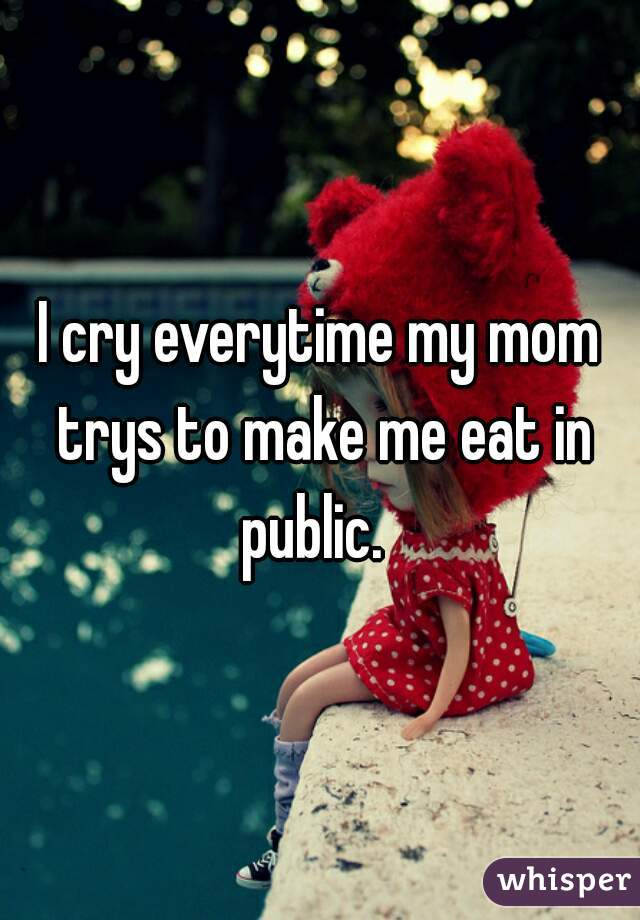I cry everytime my mom trys to make me eat in public.