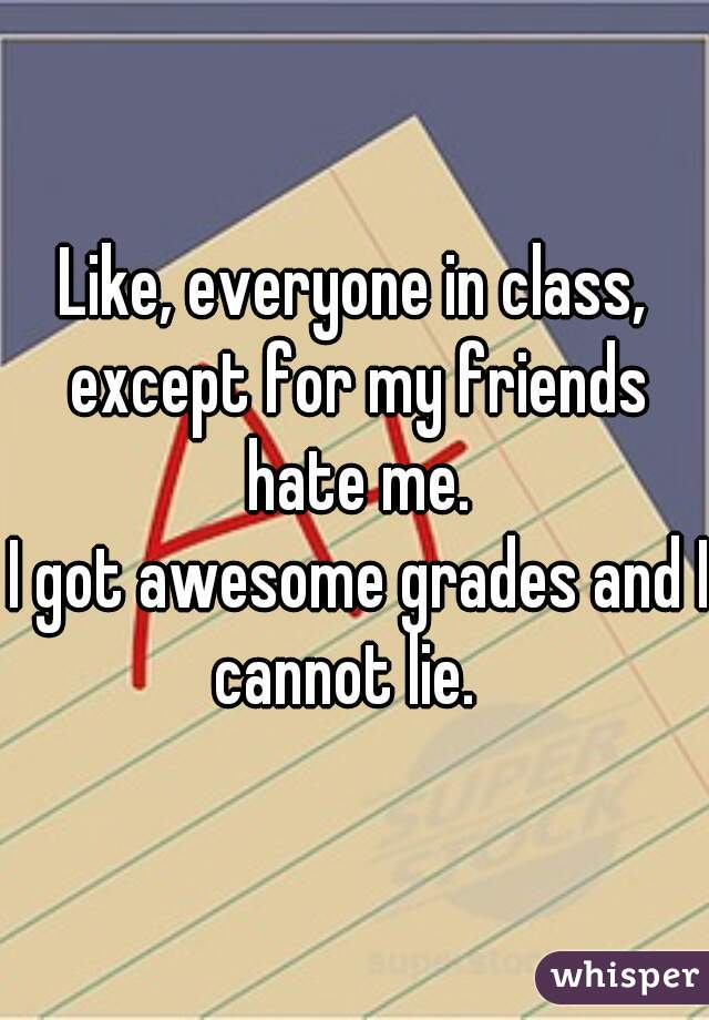 Like, everyone in class, except for my friends hate me.  I got awesome grades and I cannot lie.