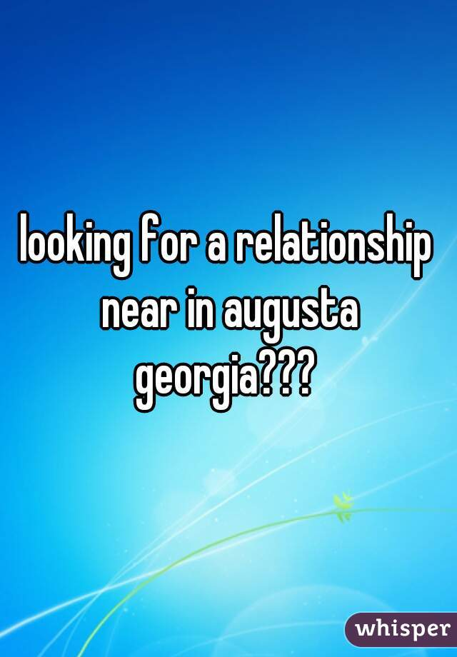 looking for a relationship near in augusta georgia???
