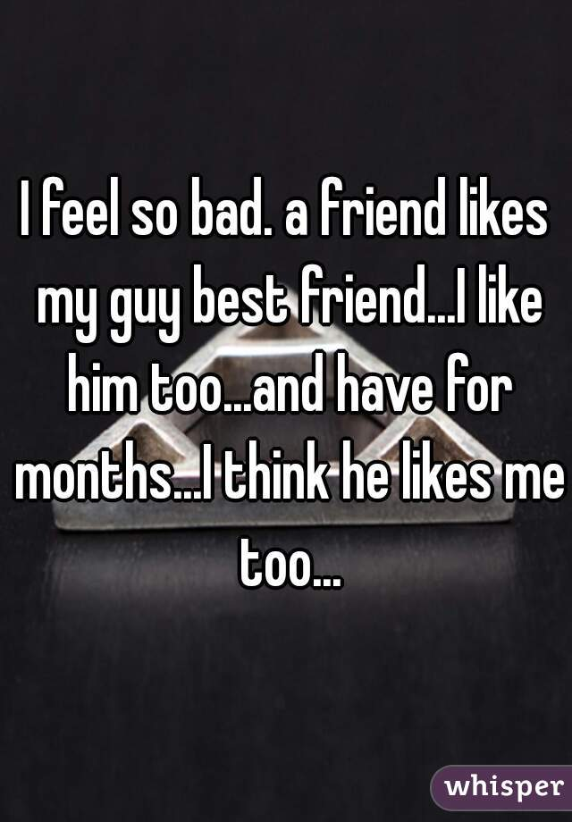 I feel so bad. a friend likes my guy best friend...I like him too...and have for months...I think he likes me too...