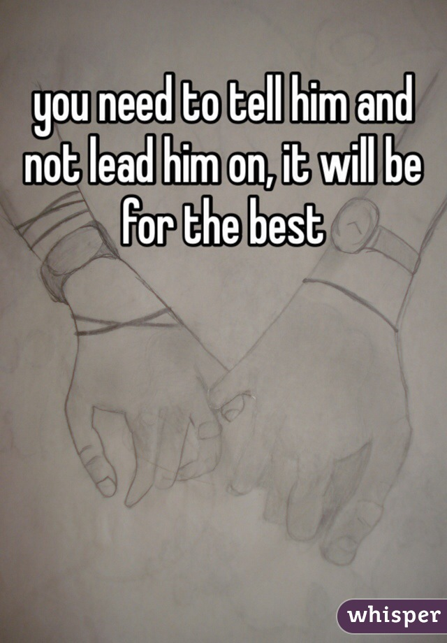 you need to tell him and not lead him on, it will be for the best
