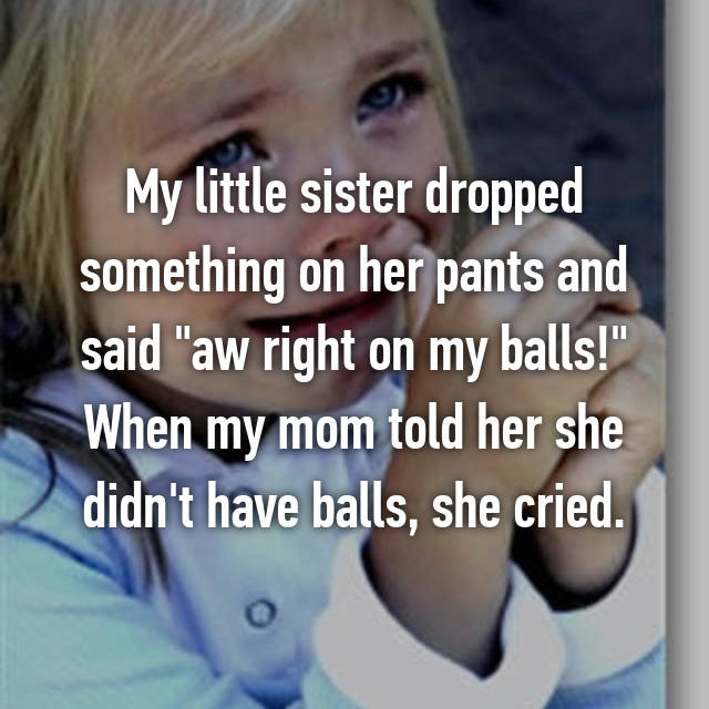 "My little sister dropped something on her pants and said ""aw right on my balls!"" When my mom told her she didn't have balls, she cried."