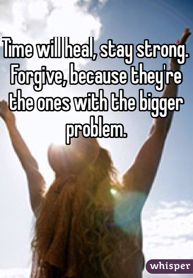 Time will heal, stay strong. Forgive, because they're the ones with the bigger problem.