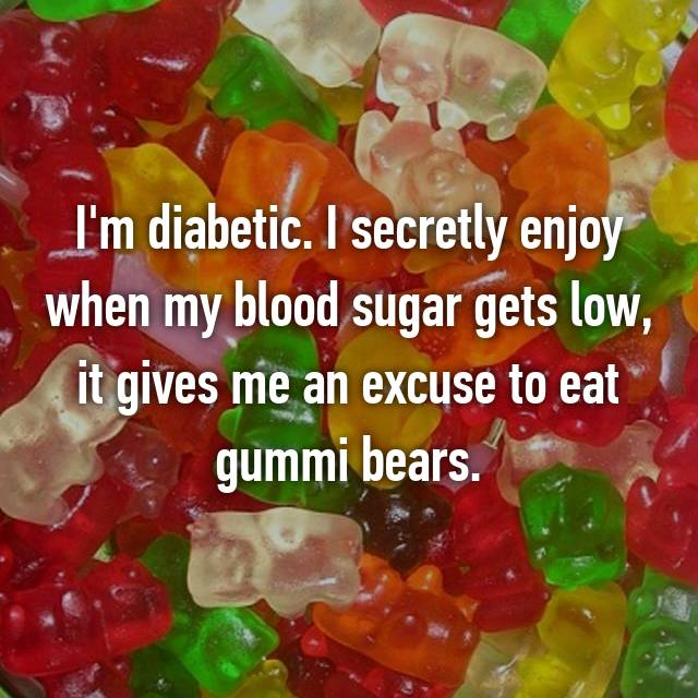 I'm diabetic. I secretly enjoy when my blood sugar gets low, it gives me an excuse to eat gummi bears.