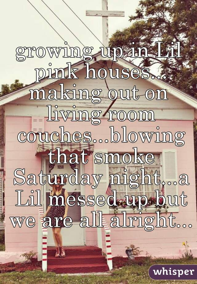 Growing Up In Lil Pink Houses Making Out On Living Room Couches