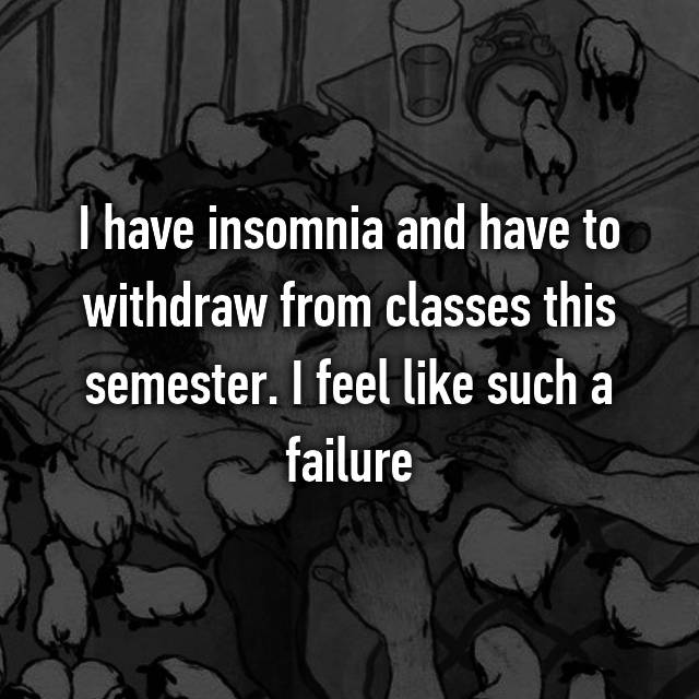I have insomnia and have to withdraw from classes this semester. I feel like such a failure