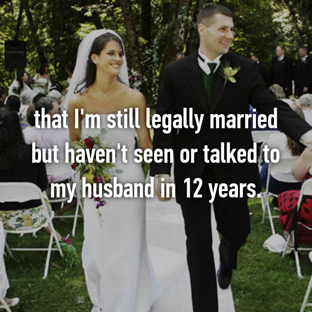 that I'm still legally married but haven't seen or talked to my husband in 12 years.