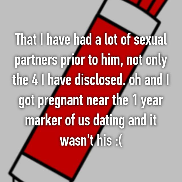 That I have had a lot of sexual partners prior to him, not only the 4 I have disclosed. oh and I got pregnant near the 1 year marker of us dating and it wasn't his :(