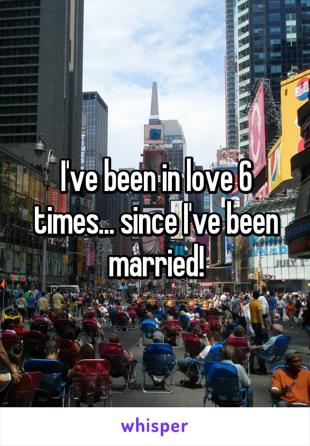 I've been in love 6 times... since I've been married!